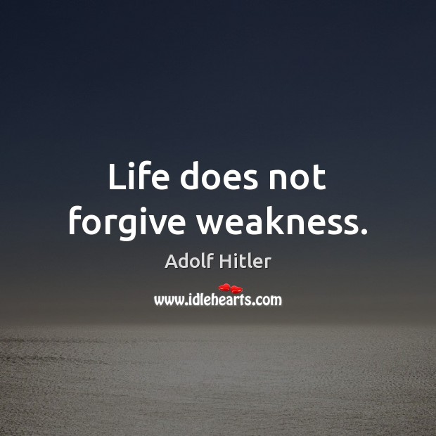 Image, Life does not forgive weakness.