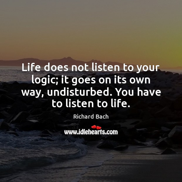 Life does not listen to your logic; it goes on its own Richard Bach Picture Quote