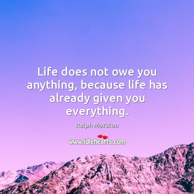 Life does not owe you anything, because life has already given you everything. Ralph Marston Picture Quote