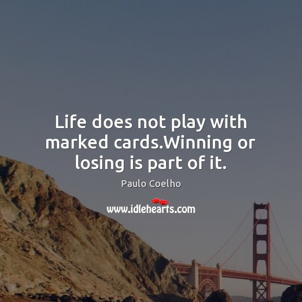 Image, Life does not play with marked cards.Winning or losing is part of it.