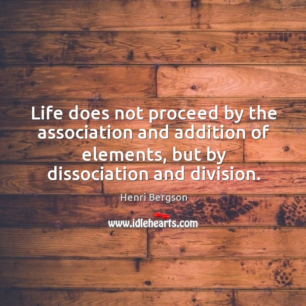 Life does not proceed by the association and addition of elements, but by dissociation and division. Henri Bergson Picture Quote