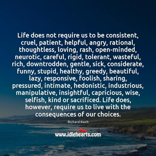 Life does not require us to be consistent, cruel, patient, helpful, angry, Richard Bach Picture Quote