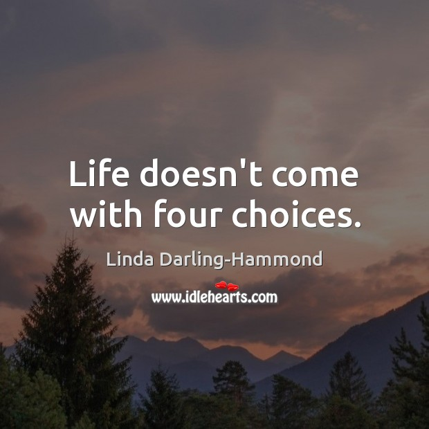 Life doesn't come with four choices. Linda Darling-Hammond Picture Quote