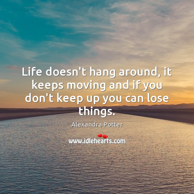 Life doesn't hang around, it keeps moving and if you don't keep up you can lose things. Image