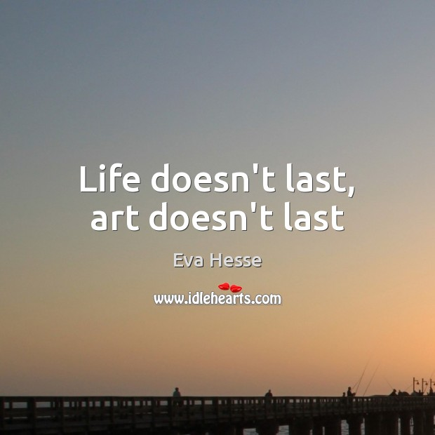 Life doesn't last, art doesn't last Eva Hesse Picture Quote