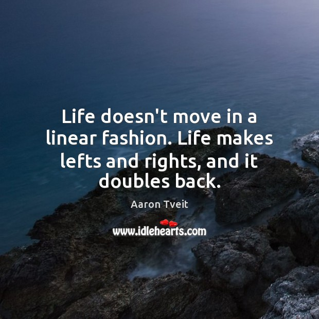Image, Life doesn't move in a linear fashion. Life makes lefts and rights, and it doubles back.