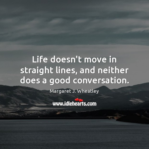 Life doesn't move in straight lines, and neither does a good conversation. Margaret J. Wheatley Picture Quote