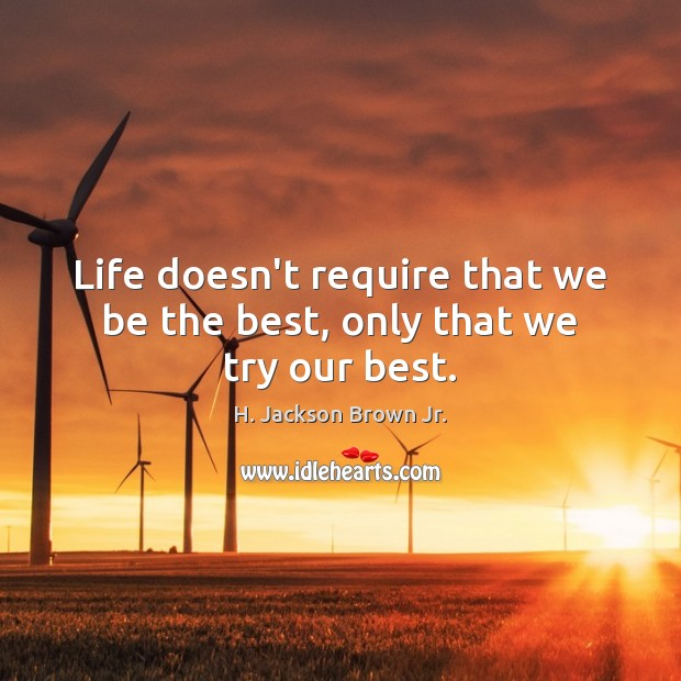 Life doesn't require that we be the best, only that we try our best. H. Jackson Brown Jr. Picture Quote