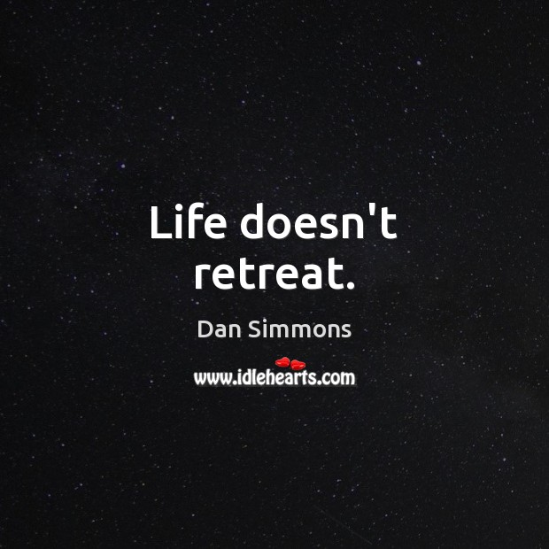 Life doesn't retreat. Image