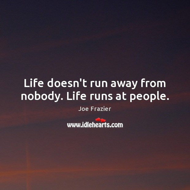 Life doesn't run away from nobody. Life runs at people. Image