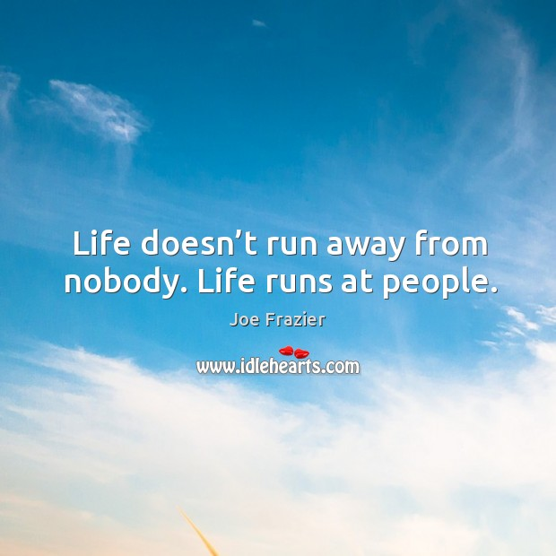 Quotes About Running Away From Life: Joe Frazier Quote: Life Doesn't Run Away From Nobody. Life