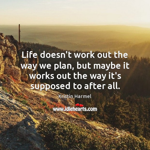 Life doesn't work out the way we plan, but maybe it works Image