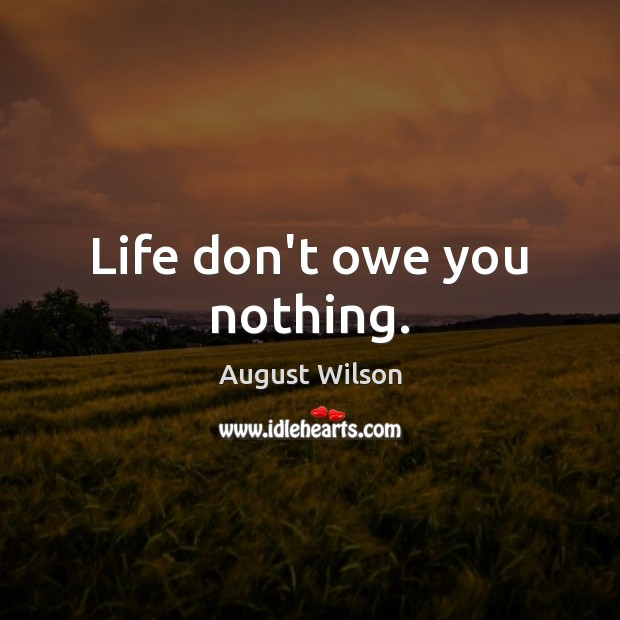 Life don't owe you nothing. Image
