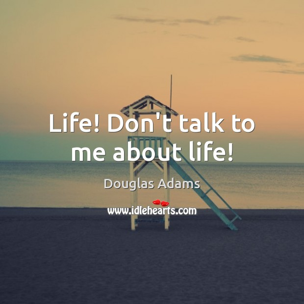 Life! Don't talk to me about life! Image