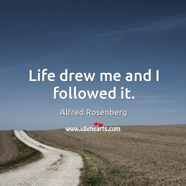 Life drew me and I followed it. Alfred Rosenberg Picture Quote