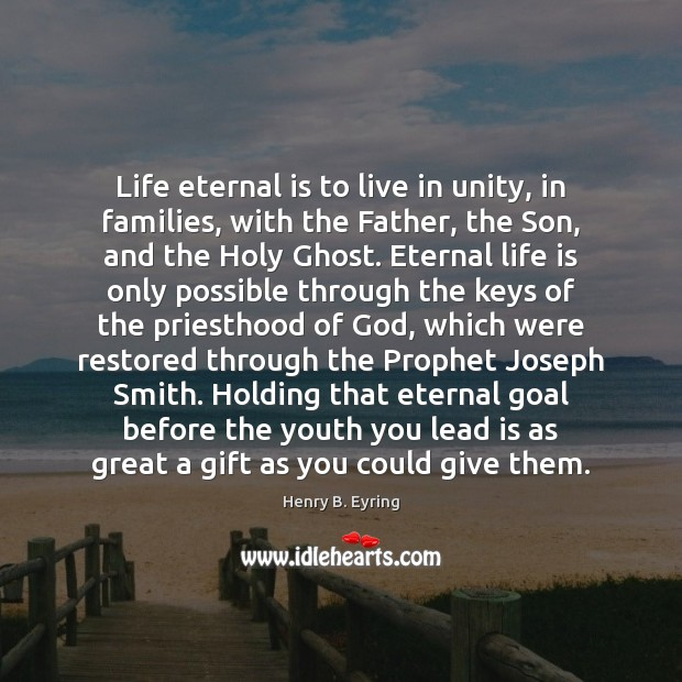 Life eternal is to live in unity, in families, with the Father, Henry B. Eyring Picture Quote