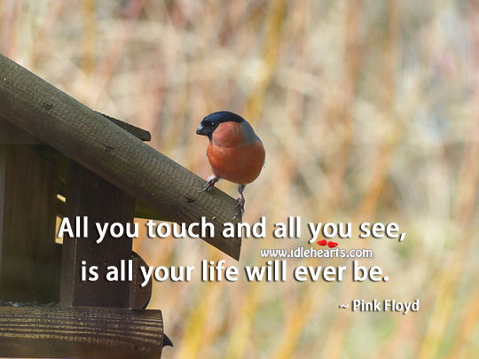 Image, All you touch and all you see, is all your life will ever be.