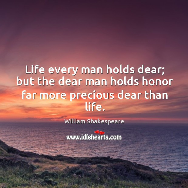 Life every man holds dear; but the dear man holds honor far more precious dear than life. Image