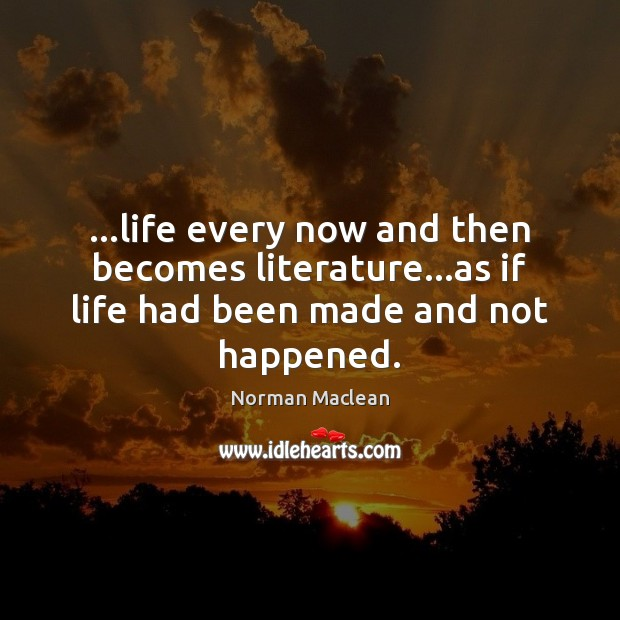 …life every now and then becomes literature…as if life had been made and not happened. Norman Maclean Picture Quote