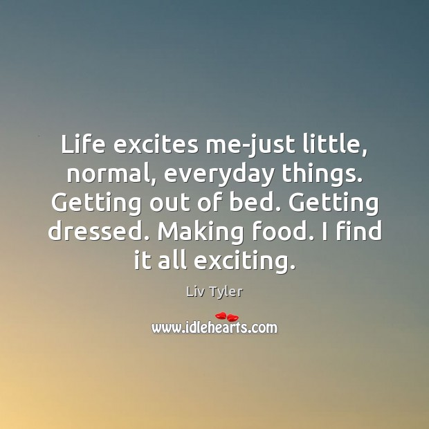 Image, Life excites me-just little, normal, everyday things. Getting out of bed. Getting