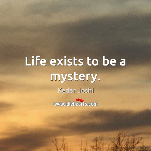 Life exists to be a mystery. Kedar Joshi Picture Quote