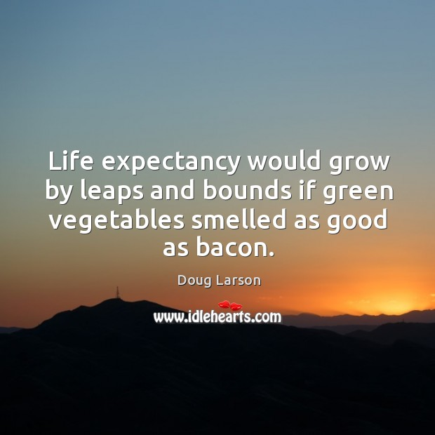 Life expectancy would grow by leaps and bounds if green vegetables smelled as good as bacon. Doug Larson Picture Quote