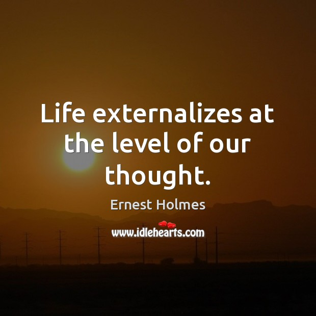 Life externalizes at the level of our thought. Ernest Holmes Picture Quote
