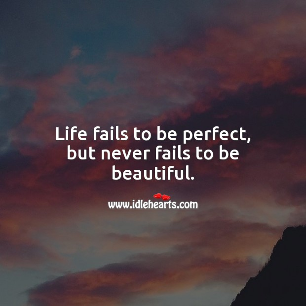Life fails to be perfect, but never fails to be beautiful. Image