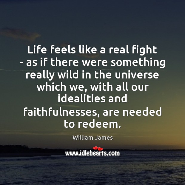 Life feels like a real fight – as if there were something William James Picture Quote