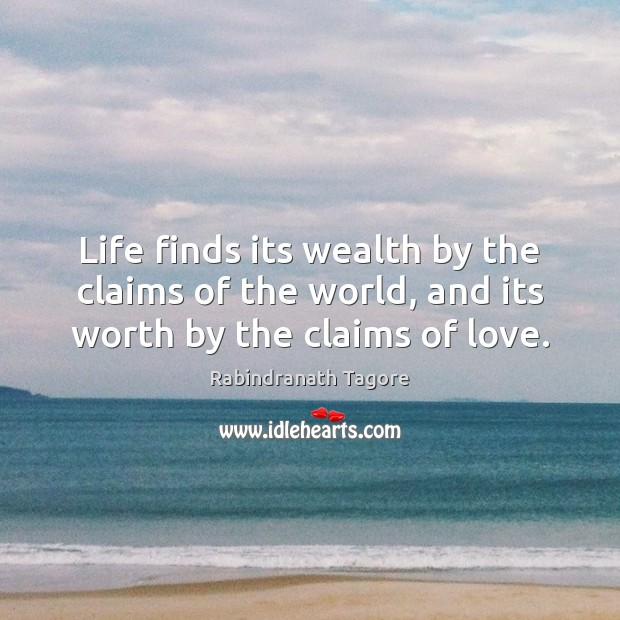 Image, Life finds its wealth by the claims of the world, and its worth by the claims of love.