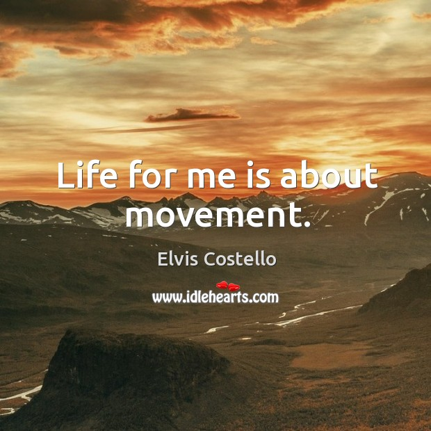 Life for me is about movement. Image