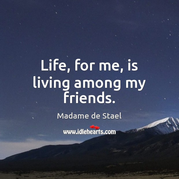 Life, for me, is living among my friends. Madame de Stael Picture Quote
