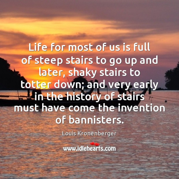 Life for most of us is full of steep stairs to go Louis Kronenberger Picture Quote