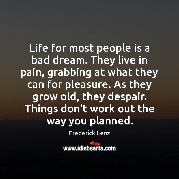 Life for most people is a bad dream. They live in pain, Image
