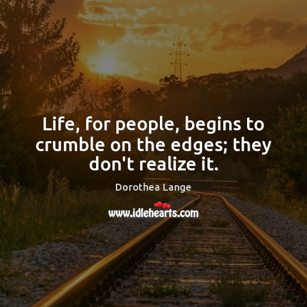Life, for people, begins to crumble on the edges; they don't realize it. Image