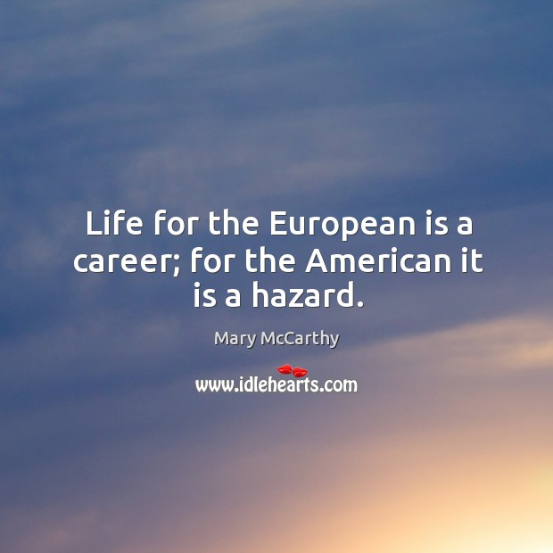 Life for the european is a career; for the american it is a hazard. Image