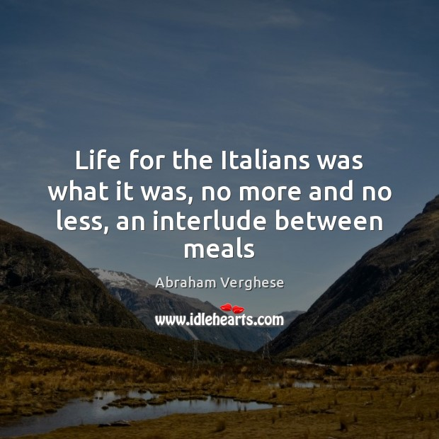 Life for the Italians was what it was, no more and no less, an interlude between meals Abraham Verghese Picture Quote