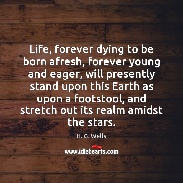 Life, forever dying to be born afresh, forever young and eager, will H. G. Wells Picture Quote