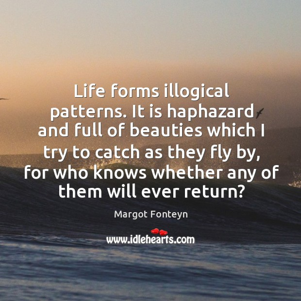 Life forms illogical patterns. It is haphazard and full of beauties which I try to catch as they fly by Image