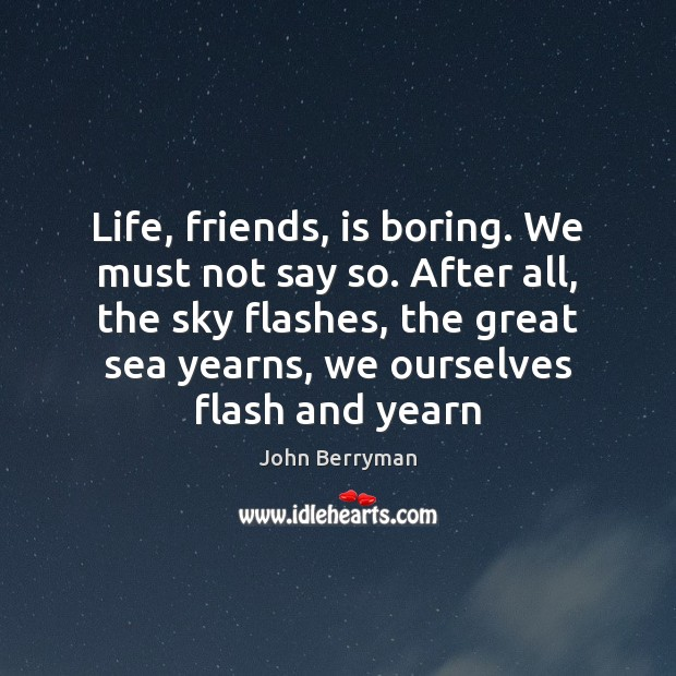 Life, friends, is boring. We must not say so. After all, the Image