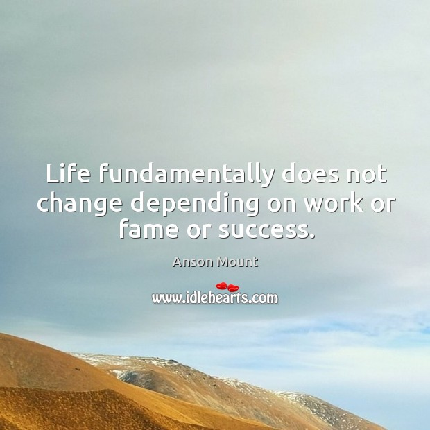 Life fundamentally does not change depending on work or fame or success. Image