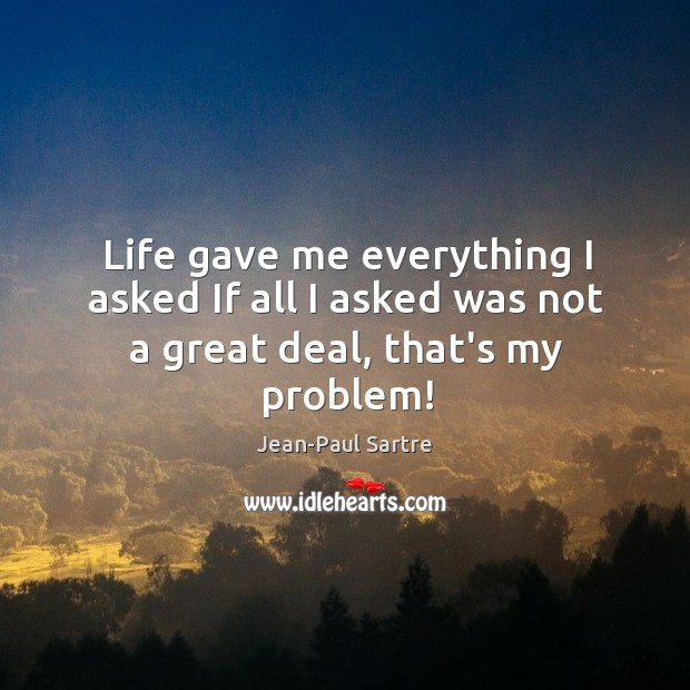 Life gave me everything I asked If all I asked was not a great deal, that's my problem! Image