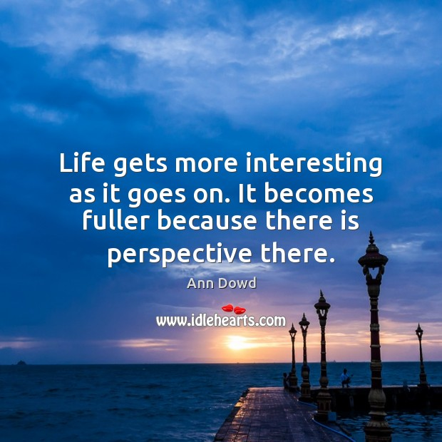 Image, Life gets more interesting as it goes on. It becomes fuller because