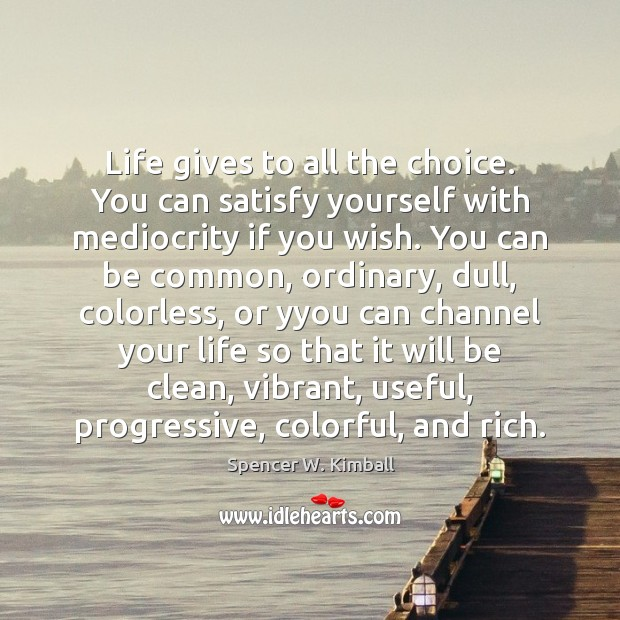 Life gives to all the choice. You can satisfy yourself with mediocrity Spencer W. Kimball Picture Quote