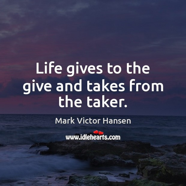 Image, Life gives to the give and takes from the taker.