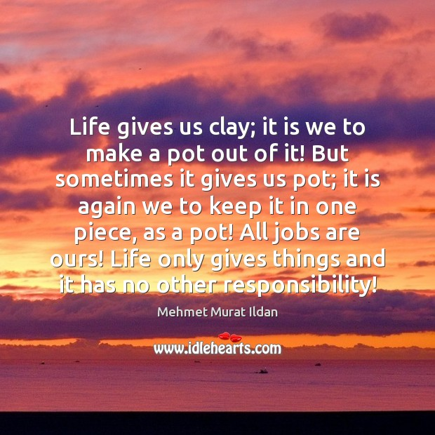 Life gives us clay; it is we to make a pot out Image