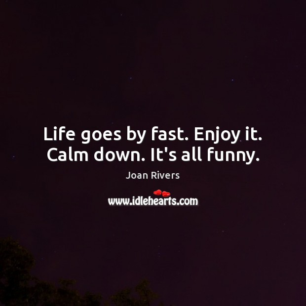 Life goes by fast. Enjoy it. Calm down. It's all funny. Image