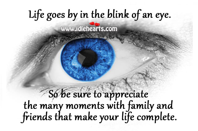 Life Goes By In The Blink Of An Eye.