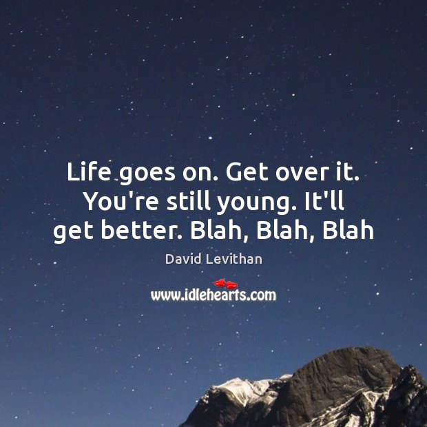 Life goes on. Get over it. You're still young. It'll get better. Blah, Blah, Blah David Levithan Picture Quote