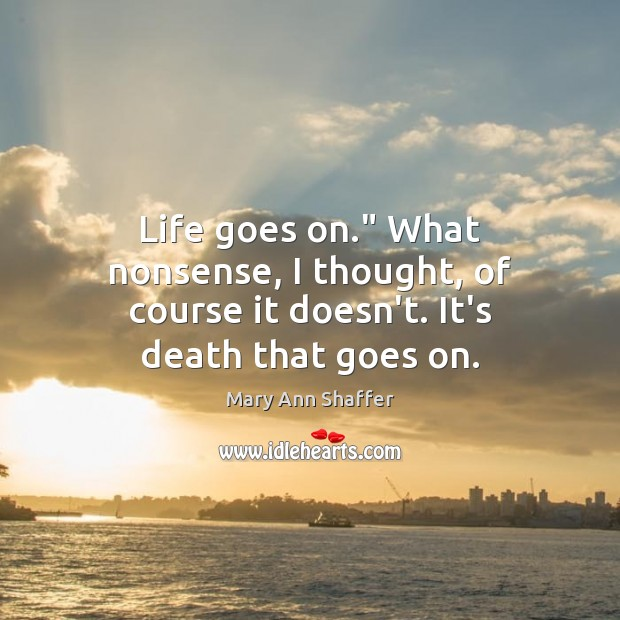 "Image, Life goes on."" What nonsense, I thought, of course it doesn't. It's death that goes on."